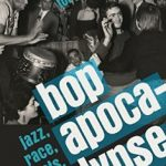 Bop Apocalypse: Jazz, Race, the Beats, and Drugs