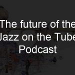 The future of the Jazz on the Tube Podcast